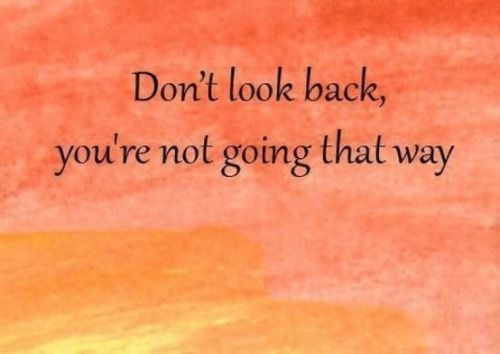"""Life Inspirational Quotes-""""Don't look back, you're not going that way""""- meaning that if you dwell on the past (what's behind you), you will never realize your future (what's in front of you), so keep looking straight ahead into your glorious future...you will be surprised at what the future will bring!"""