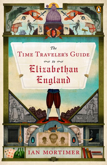 THE TIME TRAVELER'S GUIDE TO ELIZABETHAN ENGLAND by Ian Mortimer -- An entertaining, accessible guide to Elizabethan England—the latest in the Time Traveler's Guide series.