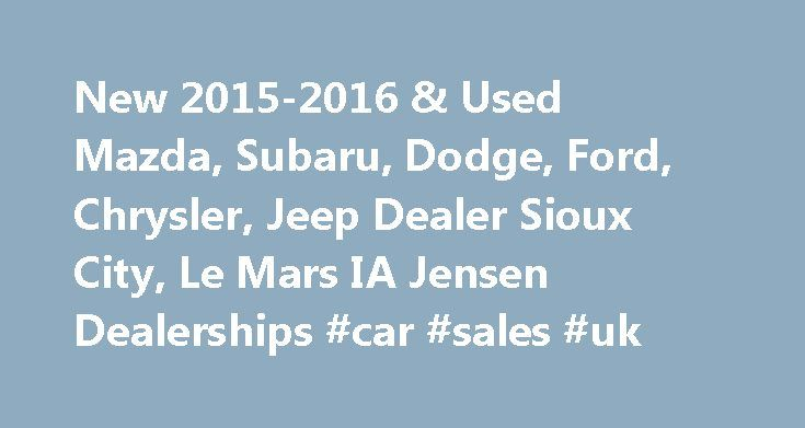 New 2015-2016 & Used Mazda, Subaru, Dodge, Ford, Chrysler, Jeep Dealer Sioux City, Le Mars IA Jensen Dealerships #car #sales #uk http://car-auto.remmont.com/new-2015-2016-used-mazda-subaru-dodge-ford-chrysler-jeep-dealer-sioux-city-le-mars-ia-jensen-dealerships-car-sales-uk/  #dealerships # Welcome to Jensen Dealerships Jensen Dealerships in Sioux City & Le […]