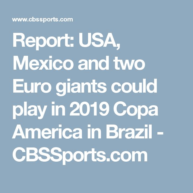 Report: USA, Mexico and two Euro giants could play in 2019 Copa America in Brazil - CBSSports.com