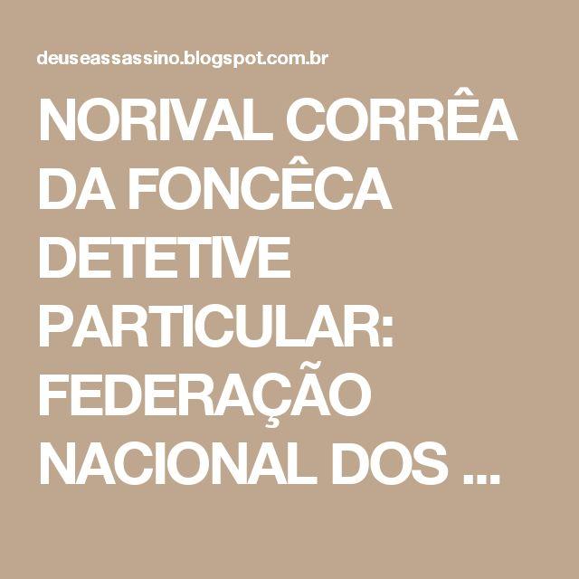 NORIVAL CORRÊA DA FONCÊCA DETETIVE PARTICULAR: FEDERAÇÃO NACIONAL DOS DETETIVES PARTICULARES ;FENADE