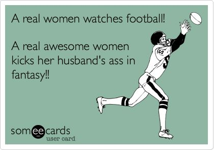 A real women watches football! A real awesome women kicks her husband's ass in fantasy!!   So far this is true for me.  I whooped Jason this past week. ;0)