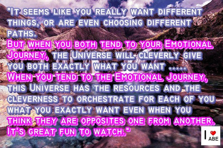 Parece como si realmente ustedes quieren cosas diferentes, o incluso están eligiendo diferentes caminos.  Pero cuando ambos tienden a su viaje emocional, el Universo inteligentemente les da a ambos exactamente lo que quieren ..... Cuando tiendes al Viaje Emocional, este Universo tiene los recursos y la habilidad para orquestar para cada uno de ustedes lo que quiere exactamente, incluso cuando piensas que ellos son opuestos el uno del otro.  Es muy divertido de observar.