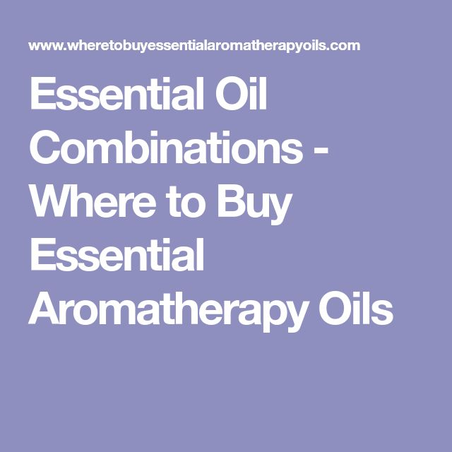 Essential Oil Combinations - Where to Buy Essential Aromatherapy Oils