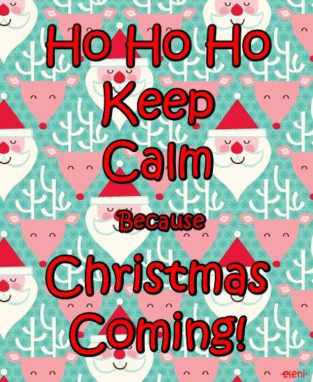 Ho Ho Ho Keep Calm Because Christmas Coming! -created by eleni