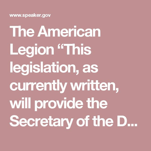 """The American Legion """"This legislation, as currently written, will provide the Secretary of the Department of Veterans Affairs the authorities to improve accountability and raise employee performance and morale. We are impressed by the speed by which Congress acted to move this critical legislation forward to the President's desk in a bipartisan manner. We look forward to this bill becoming law."""" -Charles E. Schmidt, National Commander"""