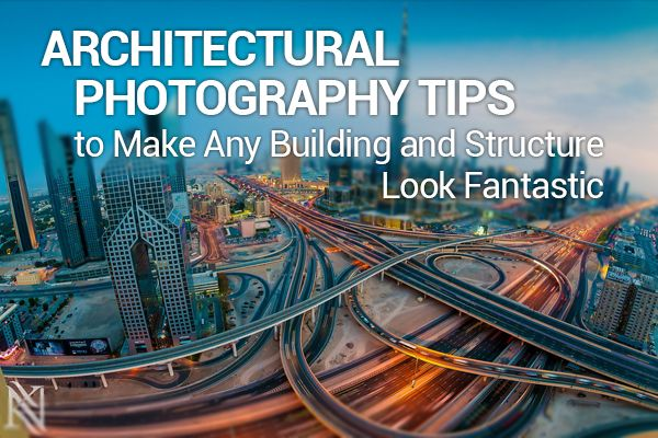 Architectural Photography Tips to Make Any Building and Structure Look Fantastic | Photodoto