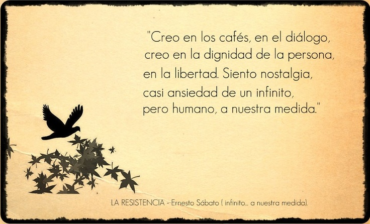ERNESTO SABATO  I believe in cafes, in the dialogue, I believe in the dignity of the person, freedom. I feel nostalgic, almost infinite anxiety, but human, our custom.