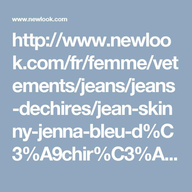 http://www.newlook.com/fr/femme/vetements/jeans/jeans-dechires/jean-skinny-jenna-bleu-d%C3%A9chir%C3%A9-aux-genoux-/p/392445740