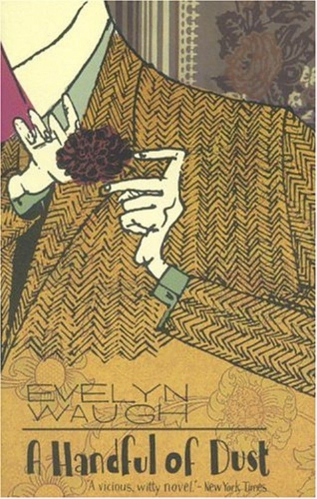 A Handful of Dust. Evelyn Waugh, first published 1934.  A satire on the decadence and ennui of the British upper classes, this is vintage Waugh, as bleak as it is funny. It is a novel with surprising plot twists and savage humor conveyed in one of the 20th-century's purest prose styles.