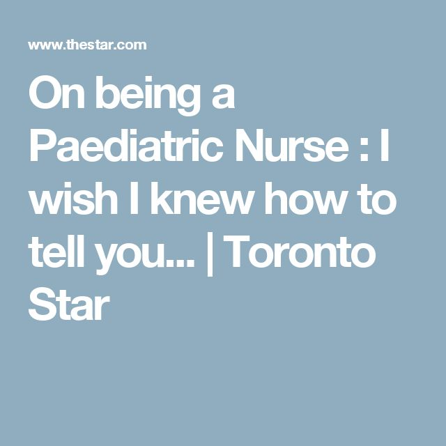On being a Paediatric Nurse : I wish I knew how to tell you... | Toronto Star