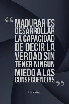 Madurar es desarrollar la capacidad de decir la verdad sin tener ningún miedo a las consecuencias.
