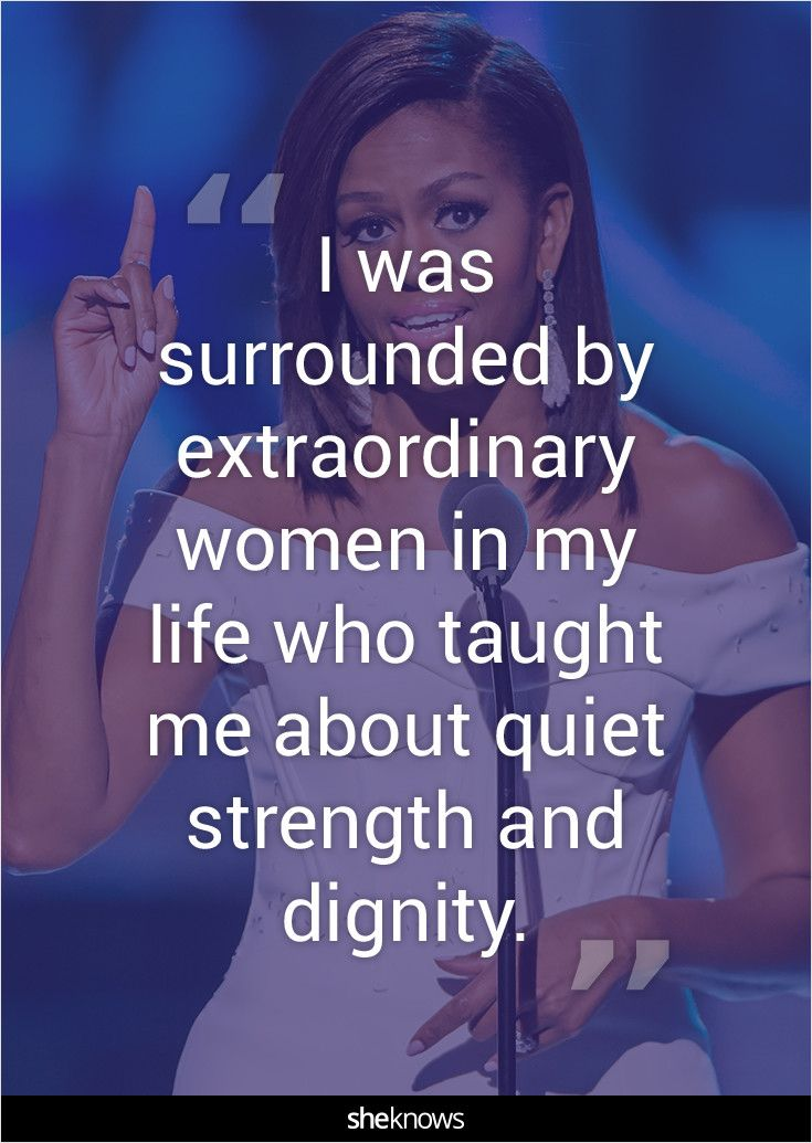 """I was surrounded by extraordinary women in my life who taught me about quiet strength and dignity."""