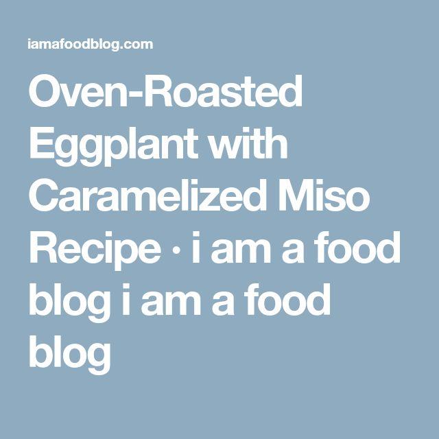 Oven-Roasted Eggplant with Caramelized Miso Recipe · i am a food blog i am a food blog