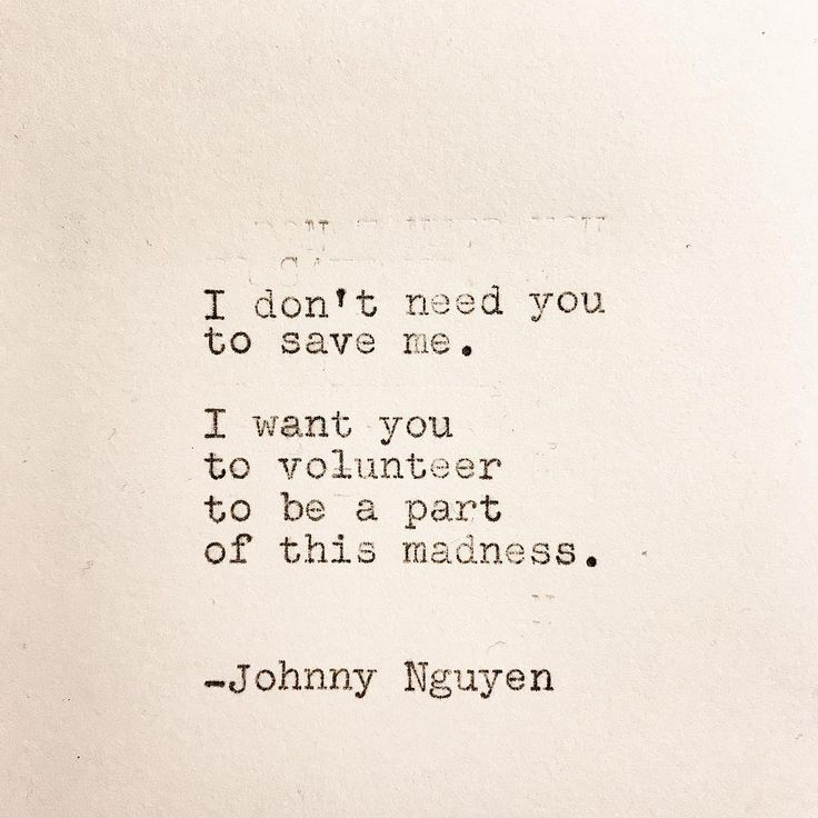 I don't need You to save me. I want You to volunteer to be part of this madness. ~ Johnny Nguyen
