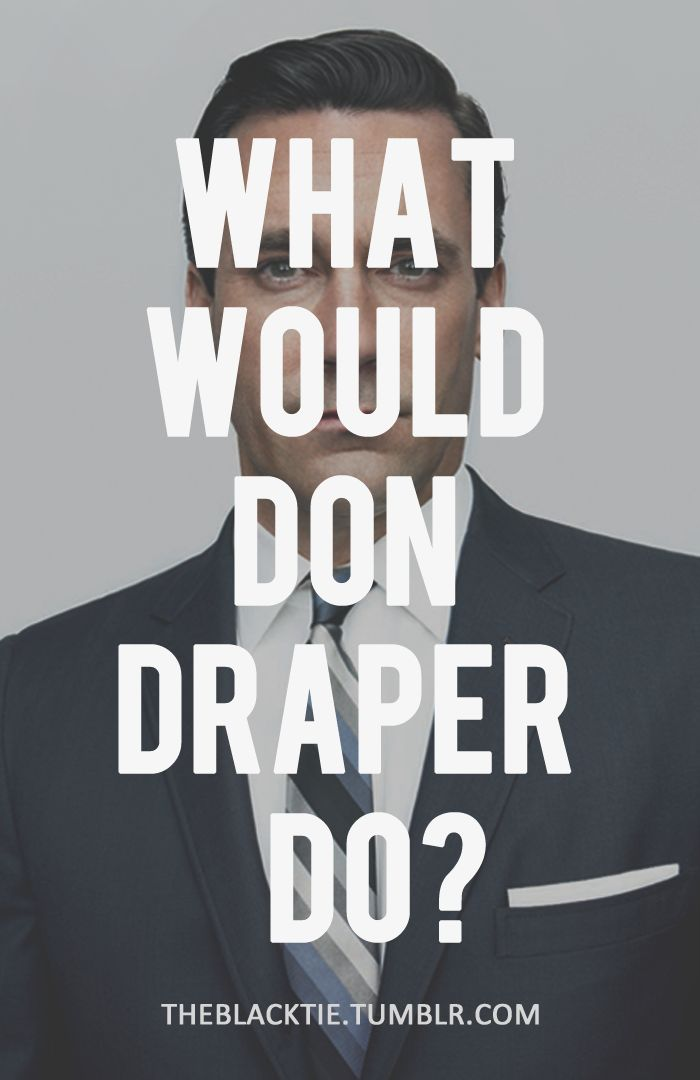 What Would Don Draper Do?... Probably drink and fuck and blame someone else for the worlds' problems