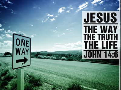 "Jesus answered, ""I am the way and the truth and the life. No one comes to the Father except through me.""  -John 14:6"
