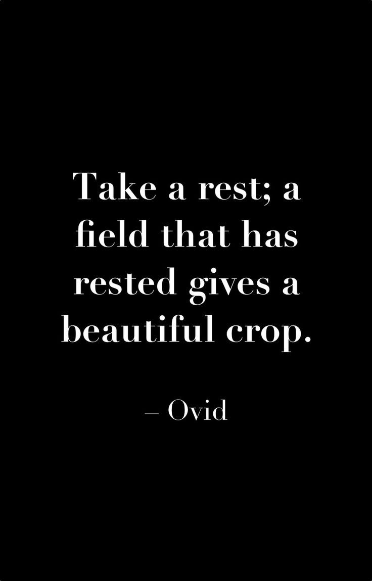 Take a rest: a field that has rested gives a beautiful crop. Ovid