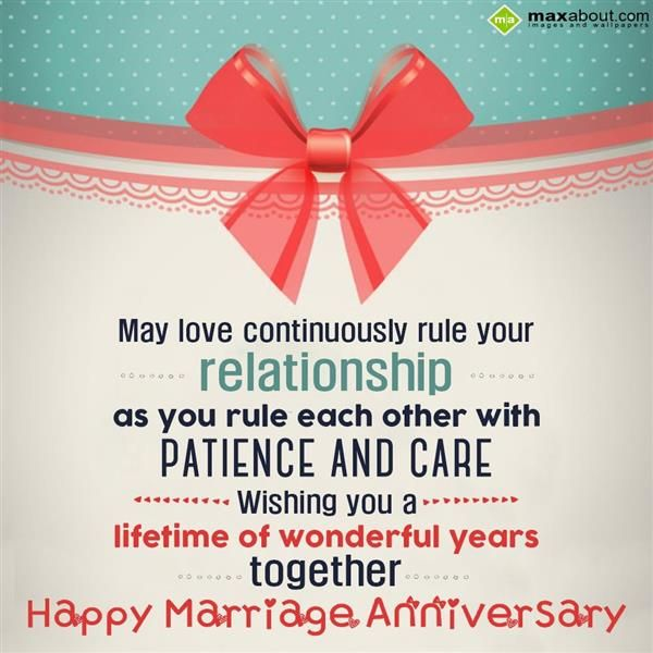 May love continuously rule your relationship, as you rule each other with patience and care. Wishing you a lifetime of wonderful years together. Happy marriage anniversary.