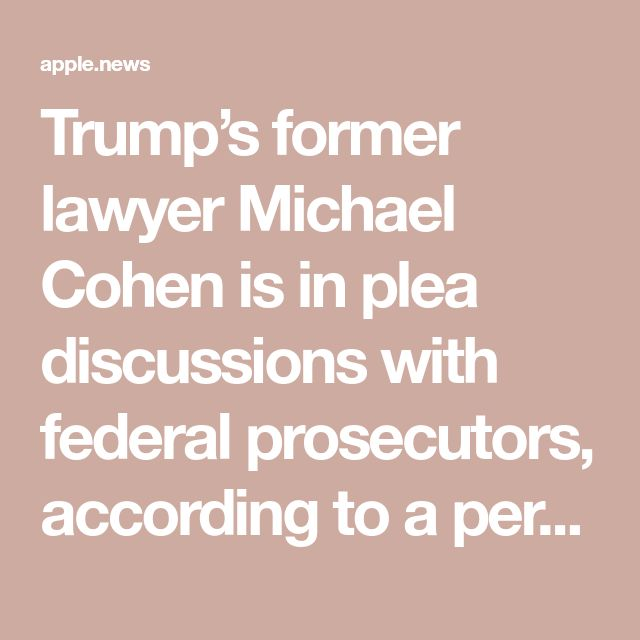 Trumps Former Lawyer Michael Cohen Is In Plea Discussions With