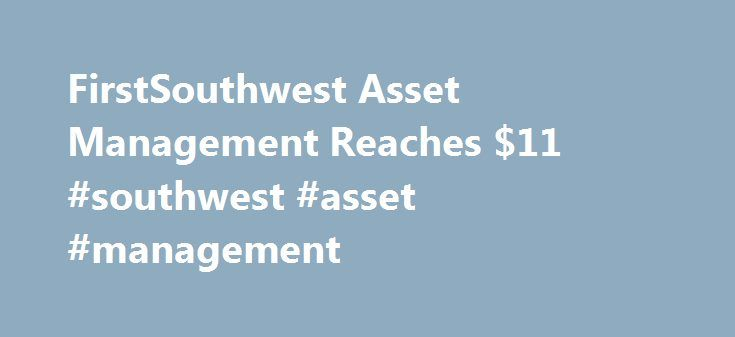 FirstSouthwest Asset Management Reaches $11 #southwest #asset #management http://sweden.remmont.com/firstsouthwest-asset-management-reaches-11-southwest-asset-management/  # YahooFinance FirstSouthwest Asset Management Reaches $11.9 Billion AUM FirstSouthwest Asset Management, LLC (FSAM), a Hilltop Holdings Inc. company (HTH ), announced today that assets under management (AUM) have topped $10 billion for the first time, reaching nearly $12 billion as of January 31, 2017, a record-setting…