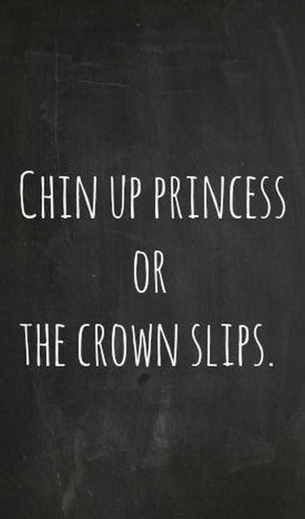 Chin Up Princess Or The Crown Slips Anonymous Inspirationalquotes Inspirational Quotes For Teens Inspiring Quotes About Life Great Motivational Quotes