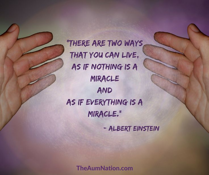 """""""There are two ways that you can live, as if nothing is a miracle and as if everything is a miracle."""" - Albert Einstein"""
