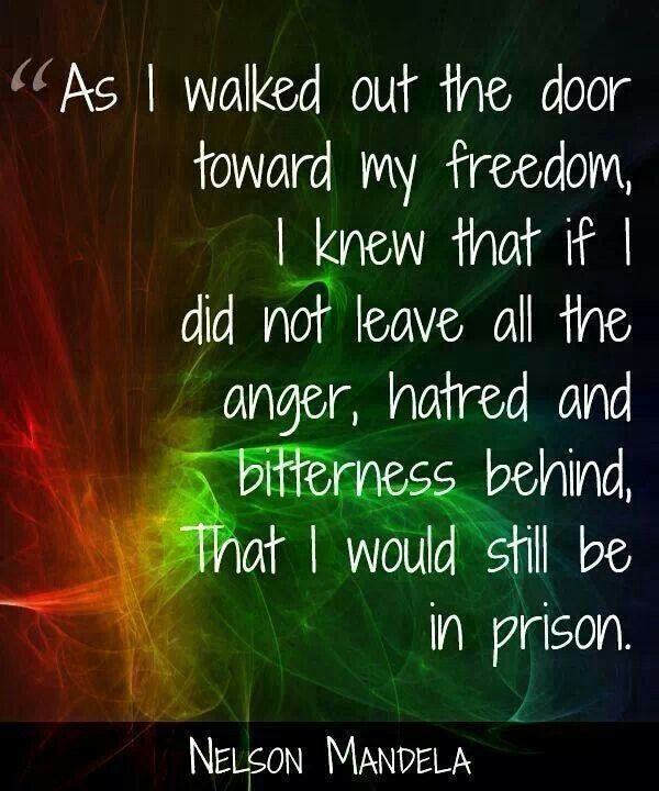 As I walked out the door towards my freedom, I knew that if I did not leave all the anger, hatred, and bitterness behind, that I would still be in prison. Nelson Mandela