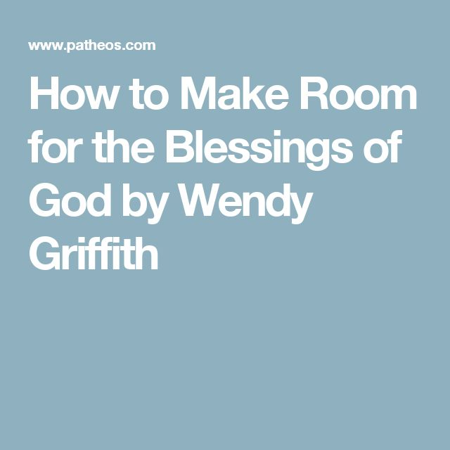 How to Make Room for the Blessings of God by Wendy Griffith