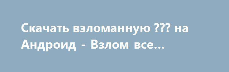 Скачать взломанную ??? на Андроид - Взлом все открыто http://hack-droider.ru/1840-skachat-vzlomannuyu-na-android-vzlom-vse-otkryto.html