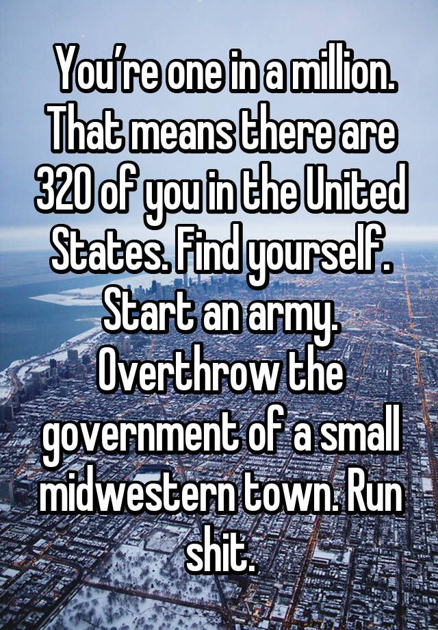 You're one in a million. That means there are 320 of you in the United States. Find yourself. Start an army. Overthrow the government of a small midwestern town. Run shit.: