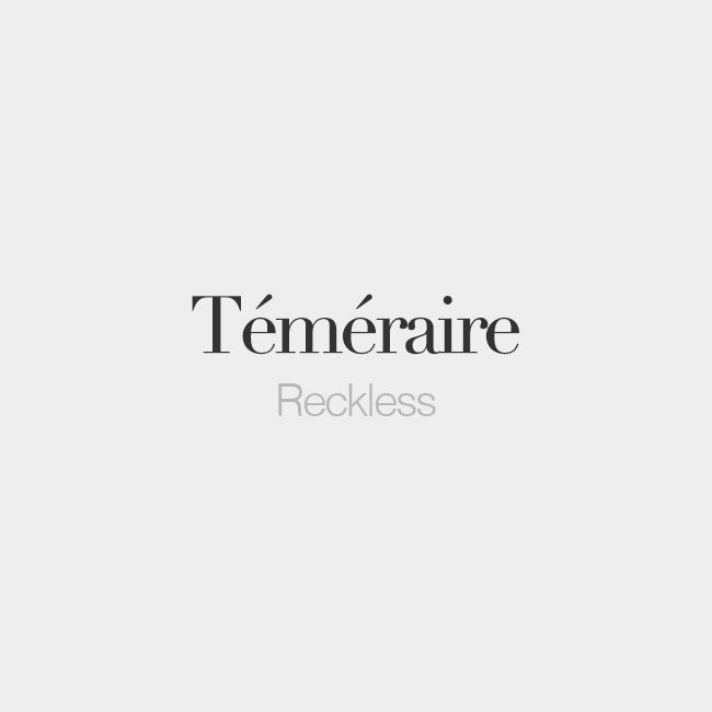 Téméraire (both masculine and feminine) | Reckless | /te.me.ʁɛʁ/