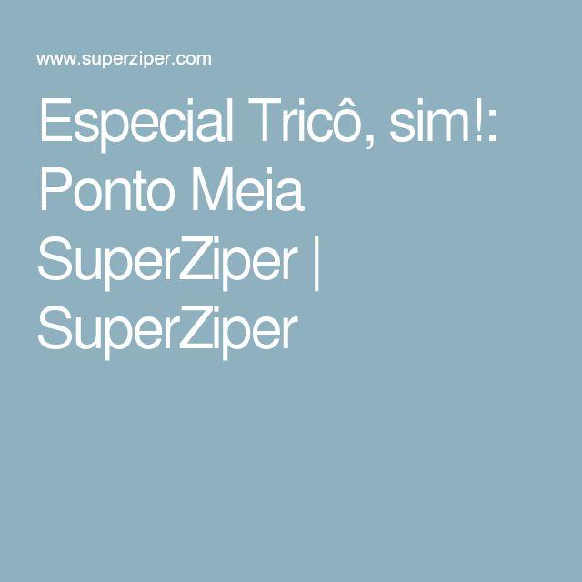 Especial Tricô, sim!: Ponto Meia SuperZiper | SuperZiper