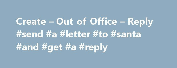 """Create – Out of Office – Reply #send #a #letter #to #santa #and #get #a #reply http://reply.remmont.com/create-out-of-office-reply-send-a-letter-to-santa-and-get-a-reply/  Create """"Out of Office"""" Reply Microsoft Entourage does not provide an Out of Office Assistant for setting an automatic response to messages you receive while you are out of the office; however, it is possible to set up such an automatic response in one of three ways. Entourage 2008 now includes Out of Office. Please […]"""