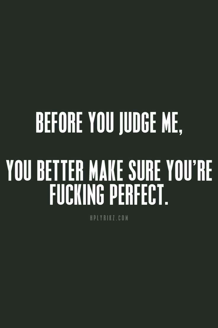 Before u judge someone look in the mirror . If u ain't perfect then Shut Up...
