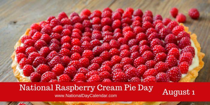 August 1, 2017 – NATIONAL RASPBERRY CREAM PIE DAY