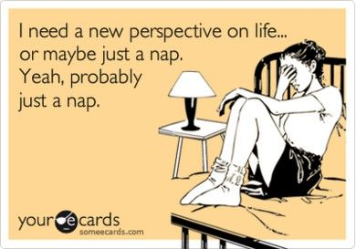 I need a new perspective on life...or maybe just a nap. Yeah, probably just a nap.