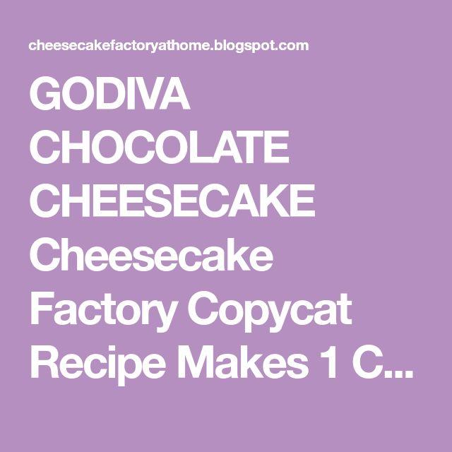 GODIVA CHOCOLATE CHEESECAKE Cheesecake FactoryCopycat Recipe Makes 1 Cheesecake Chocolate Cake: 1 cup Godiva melting chocolate 1...