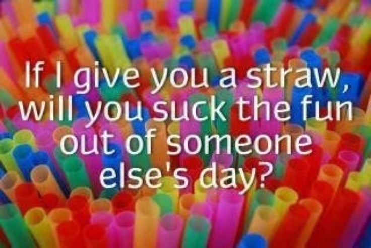 please!Thoughts, Remember This, Friends, Quotes, Fun Sucker, Funny Stuff, Humor, Straws, People