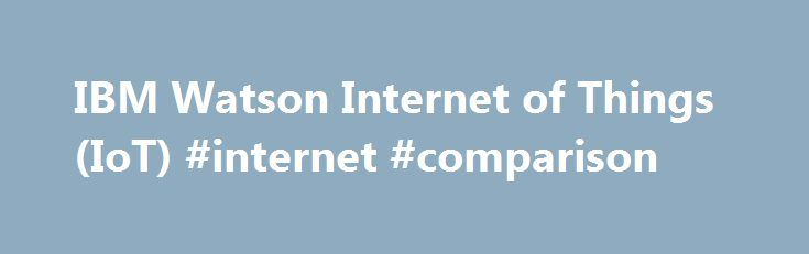 """IBM Watson Internet of Things (IoT) #internet #comparison http://internet.remmont.com/ibm-watson-internet-of-things-iot-internet-comparison/  IBM named a leader in The Forrester Wave™: IoT Software Platforms, Q4 2016 The Forrester Report states """"The Watson IoT Platform can serve a broad range of advanced IoT use cases. With a strong commitment to open source standards and a robust global partner ecosystem, IBM is well positioned for market leadership."""" IBM launches the […]"""