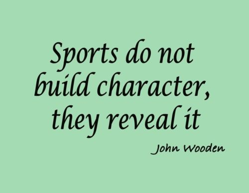 Sports do not build character, they reveal it.  ~John Wooden