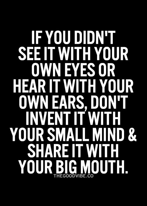 If you didn't see it with your own eyes or hear it with your own ears don't invent it with your small mind and share it with your big mouth