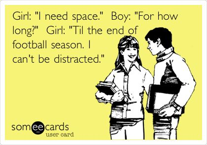 Girl: 'I need space.' Boy: 'For how long?' Girl: 'Til the end of football season. I can't be distracted.'
