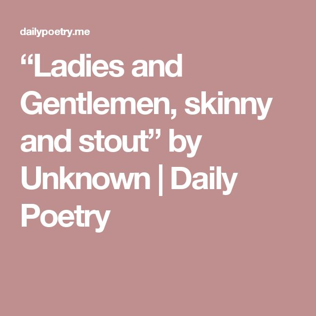 """""""Ladies and Gentlemen, skinny and stout"""" by Unknown 