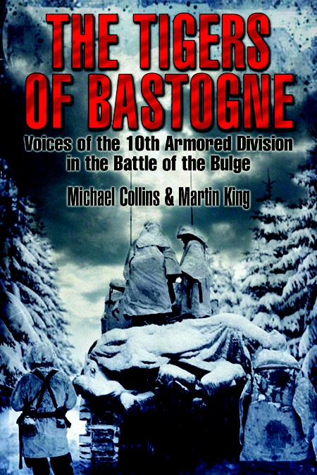 The Tigers of Bastogne: Voices of the 10th Armored Division During the Battle of the Bulge by Michael Collins and Martin King