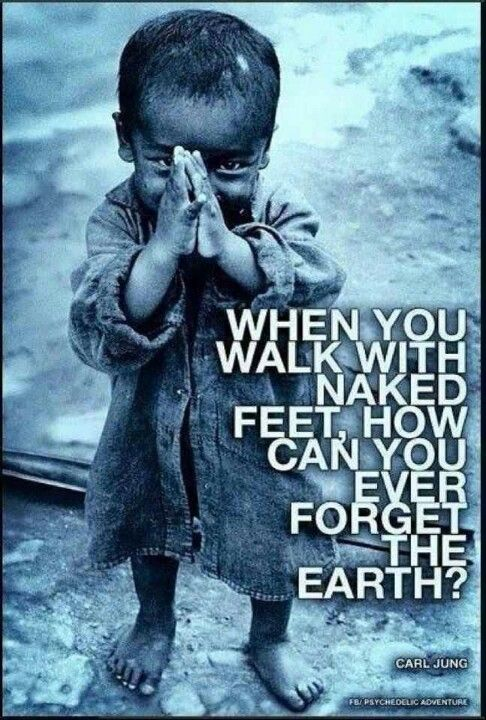 #Carl Jung When you walk with naked feet how can you forget the earth. #retreatandheal.com