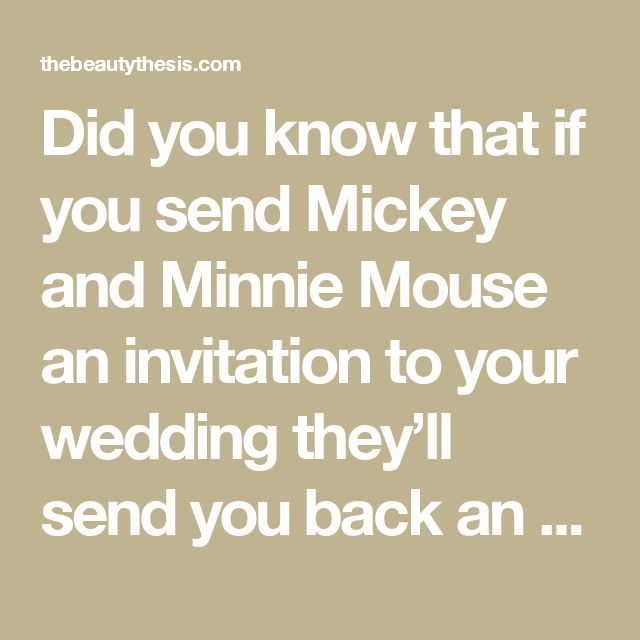 Did you know that if you send Mickey and Minnie Mouse an invitation to your wedding they'll send you back an autographed photo and a 'Just Married' button? If you send Cinderella and Prince Charming an invitation, you'll get an autographed congratulatory certificate. Here are the addresses: Micky & Minnie The Walt Disney Company 500 South Buena Vista Street Burbank, California 91521 Cinderella and Prince Charming P.O. Box 1000 Lake Buena Vista, Florida 32830 how cute! - The Beauty Thesis