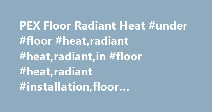 """PEX Floor Radiant Heat #under #floor #heat,radiant #heat,radiant,in #floor #heat,radiant #installation,floor #heat,install,heating,heat http://laws.remmont.com/pex-floor-radiant-heat-under-floor-heatradiant-heatradiantin-floor-heatradiant-installationfloor-heatinstallheatingheat/  # Under Floor PEX Radiant Heat """"How To Install"""" Examples This time it's pex under floor radiant heat. One of the most popular retrofits and new construction pex radiant applications is placing PEX under the main…"""