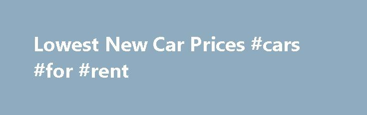 Lowest New Car Prices #cars #for #rent http://nigeria.remmont.com/lowest-new-car-prices-cars-for-rent/  #car compare # Find the Best Possible Deals at the Lowest Price in Your Town. Plus, See the Actual Car Dealer Invoices on Any New Car! We Have the Local Dealer s Secret Price – Save Thousands on New Cars. Request a FREE Price Quote. Find the exact car you want at the lowest price keep dealer profits in your pocket. Get access to cheap new cars selling below invoice and exclusive sale…