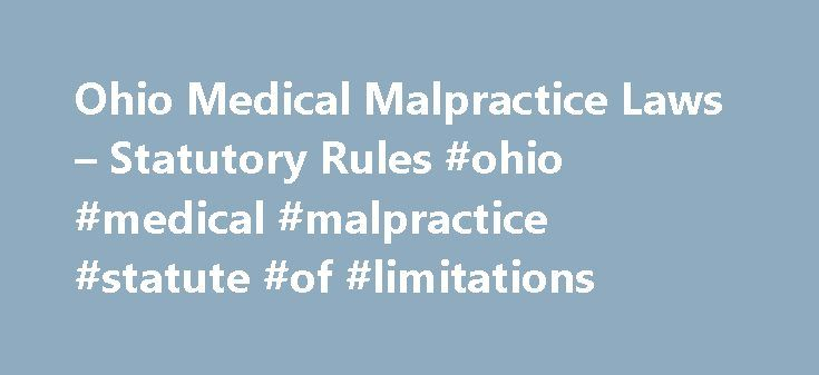 Ohio Medical Malpractice Laws – Statutory Rules #ohio #medical #malpractice #statute #of #limitations http://autos.nef2.com/ohio-medical-malpractice-laws-statutory-rules-ohio-medical-malpractice-statute-of-limitations/  # Ohio Medical Malpractice Laws Statutory Rules Medical malpractice laws in Ohio have been relatively stable since early 2003. In April of that year, sweeping medical malpractice reforms were introduced, most of which applied to cases filed after April 11, 2003 (when the new…